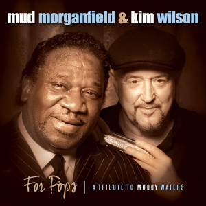 Mud Morganfield & Kim Wilson – For Pops: A Tribute to Muddy Waters (Severn)